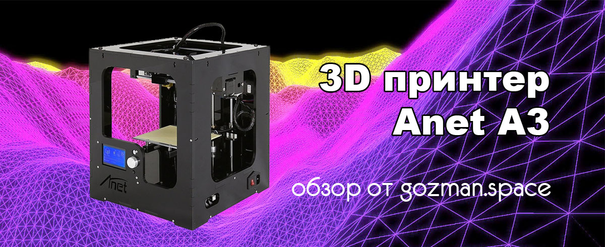 Обзор и настройка 3D принтера Anet A3 - gozman.space